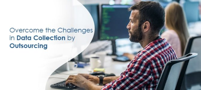 Overcome the Challenges in Data Collection by Outsourcing